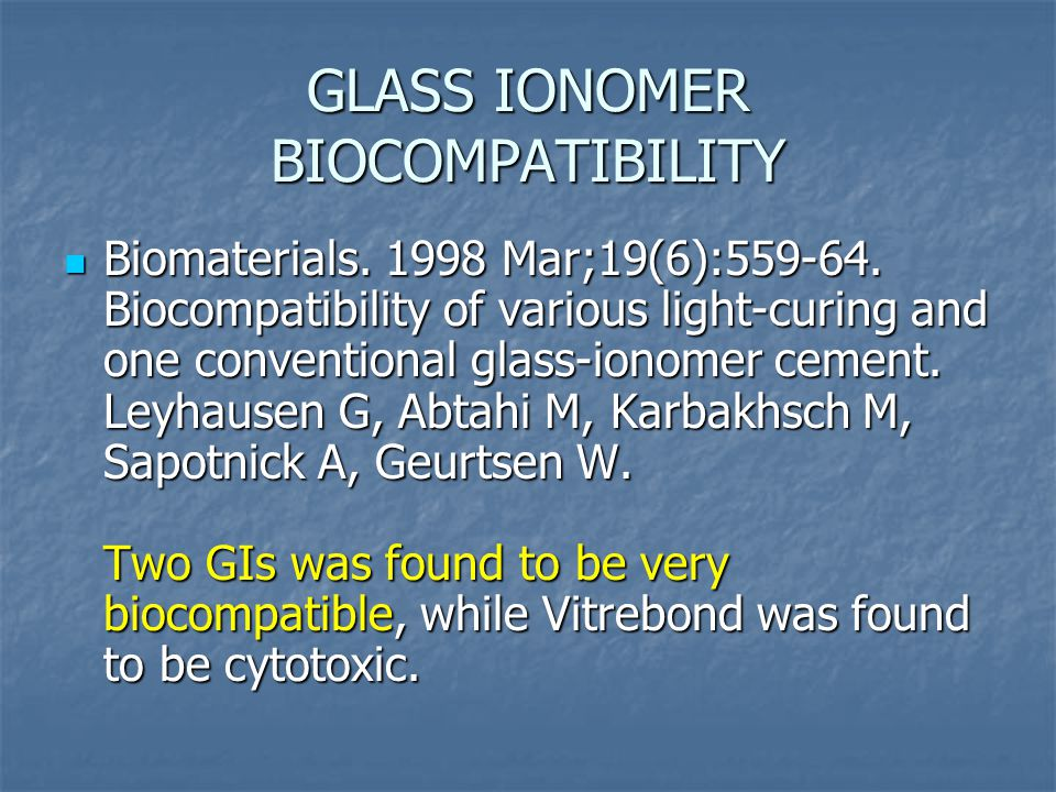 GLASS IONOMER BIOCOMPATIBILITY Biomaterials. 1998 Mar;19(6):559-64.