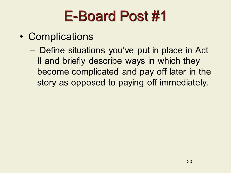 30 E-Board Post #1 Complications – Define situations you've put in place in Act II and briefly describe ways in which they become complicated and pay