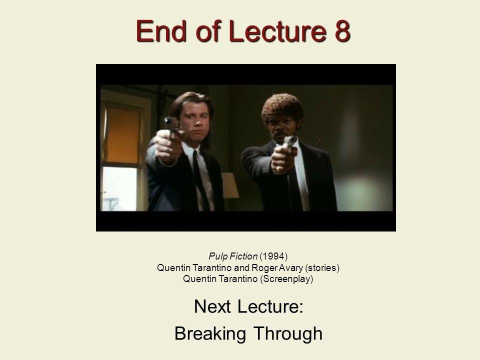 End of Lecture 8 End of Lecture 8 Next Lecture: Breaking Through Pulp Fiction (1994) Quentin Tarantino and Roger Avary (stories) Quentin Tarantino (Sc