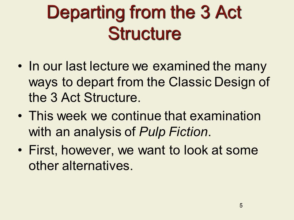 Departing from the 3 Act Structure In our last lecture we examined the many ways to depart from the Classic Design of the 3 Act Structure. This week w