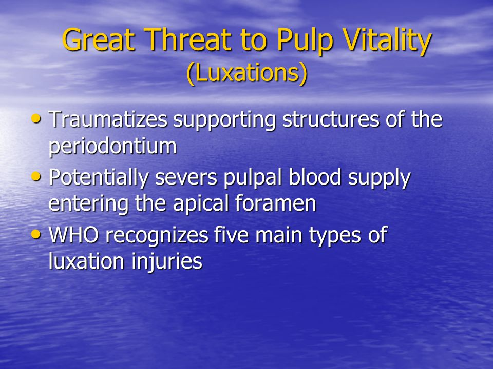 Great Threat to Pulp Vitality (Luxations) Traumatizes supporting structures of the periodontium Traumatizes supporting structures of the periodontium Potentially severs pulpal blood supply entering the apical foramen Potentially severs pulpal blood supply entering the apical foramen WHO recognizes five main types of luxation injuries WHO recognizes five main types of luxation injuries