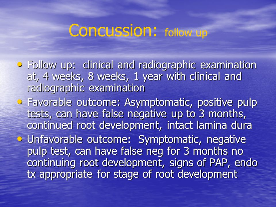 Concussion: follow up Follow up: clinical and radiographic examination at, 4 weeks, 8 weeks, 1 year with clinical and radiographic examination Follow up: clinical and radiographic examination at, 4 weeks, 8 weeks, 1 year with clinical and radiographic examination Favorable outcome: Asymptomatic, positive pulp tests, can have false negative up to 3 months, continued root development, intact lamina dura Favorable outcome: Asymptomatic, positive pulp tests, can have false negative up to 3 months, continued root development, intact lamina dura Unfavorable outcome: Symptomatic, negative pulp test, can have false neg for 3 months no continuing root development, signs of PAP, endo tx appropriate for stage of root development Unfavorable outcome: Symptomatic, negative pulp test, can have false neg for 3 months no continuing root development, signs of PAP, endo tx appropriate for stage of root development