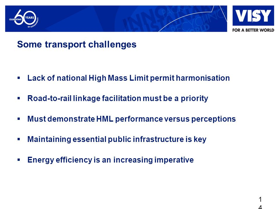 Some transport challenges  Lack of national High Mass Limit permit harmonisation  Road-to-rail linkage facilitation must be a priority  Must demonstrate HML performance versus perceptions  Maintaining essential public infrastructure is key  Energy efficiency is an increasing imperative 14
