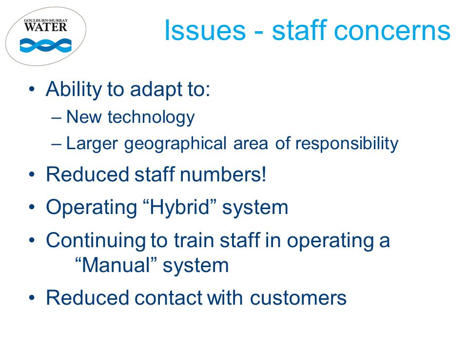 Issues - staff concerns Ability to adapt to: –New technology –Larger geographical area of responsibility Reduced staff numbers.