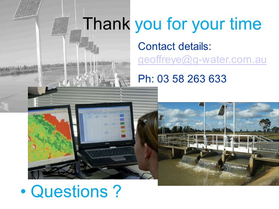 Questions ? Thank you for your time Contact details: geoffreye@g-water.com.au geoffreye@g-water.com.au Ph: 03 58 263 633