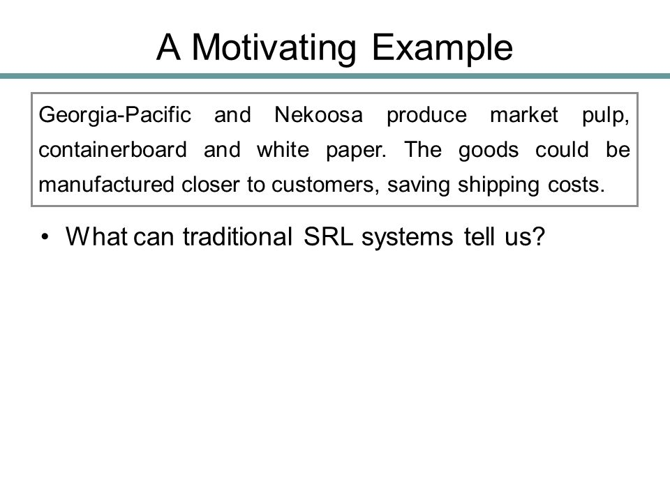 A Motivating Example What can traditional SRL systems tell us? Georgia-Pacific and Nekoosa produce market pulp, containerboard and white paper. The go