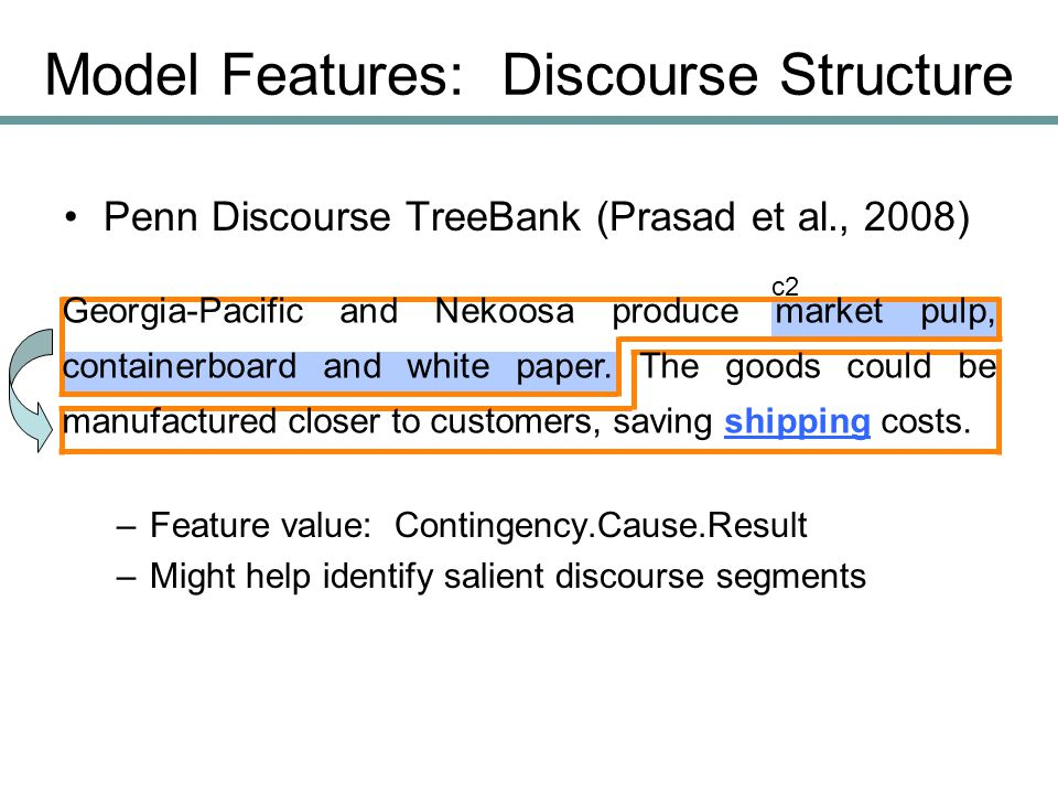 Penn Discourse TreeBank (Prasad et al., 2008) –Feature value: Contingency.Cause.Result –Might help identify salient discourse segments Model Features: