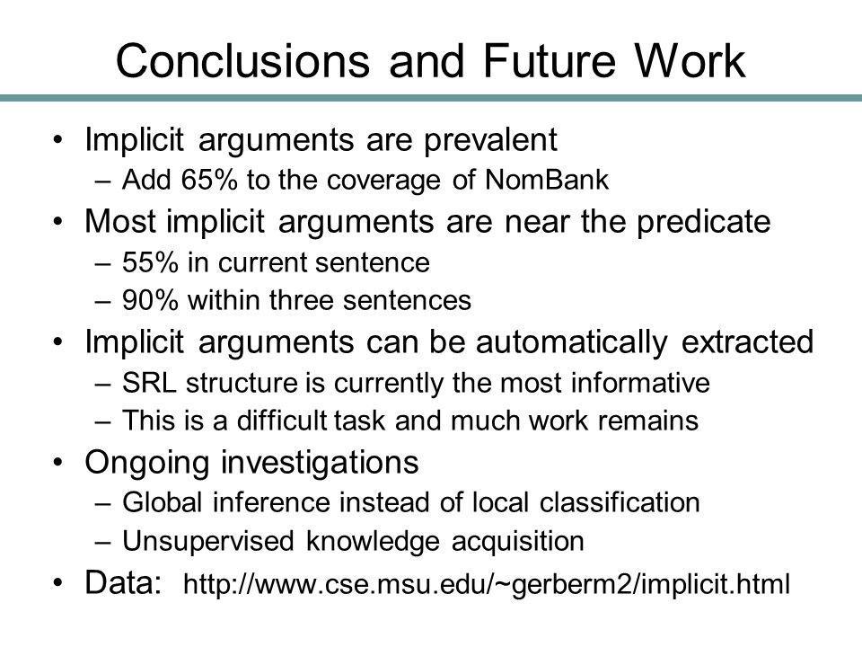 Implicit arguments are prevalent –Add 65% to the coverage of NomBank Most implicit arguments are near the predicate –55% in current sentence –90% within three sentences Implicit arguments can be automatically extracted –SRL structure is currently the most informative –This is a difficult task and much work remains Ongoing investigations –Global inference instead of local classification –Unsupervised knowledge acquisition Data: http://www.cse.msu.edu/~gerberm2/implicit.html