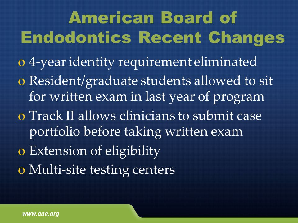 American Board of Endodontics Recent Changes o4-year identity requirement eliminated oResident/graduate students allowed to sit for written exam in last year of program oTrack II allows clinicians to submit case portfolio before taking written exam oExtension of eligibility oMulti-site testing centers