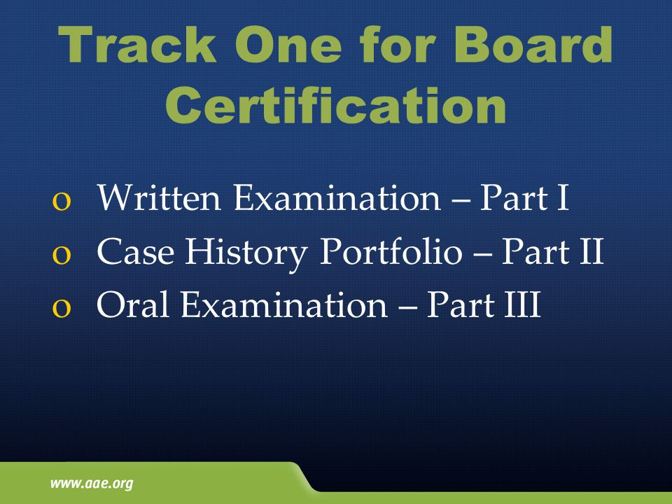 Track One for Board Certification oWritten Examination – Part I oCase History Portfolio – Part II oOral Examination – Part III