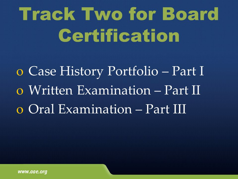 Track Two for Board Certification o Case History Portfolio – Part I o Written Examination – Part II o Oral Examination – Part III
