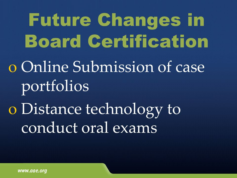 Future Changes in Board Certification o Online Submission of case portfolios o Distance technology to conduct oral exams