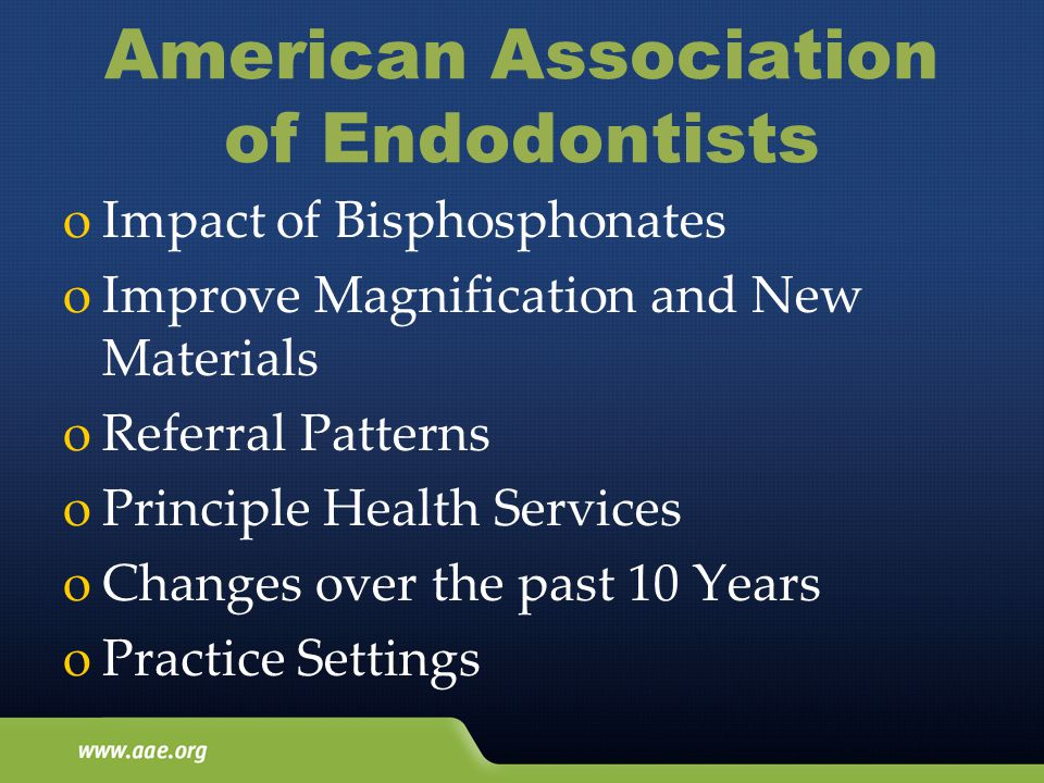American Association of Endodontists oImpact of Bisphosphonates oImprove Magnification and New Materials oReferral Patterns oPrinciple Health Services oChanges over the past 10 Years oPractice Settings