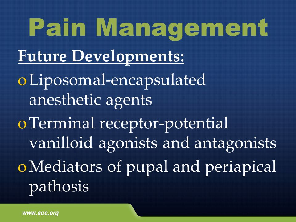Pain Management Future Developments: oLiposomal-encapsulated anesthetic agents oTerminal receptor-potential vanilloid agonists and antagonists oMediators of pupal and periapical pathosis