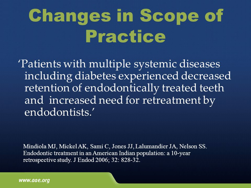 Changes in Scope of Practice 'Patients with multiple systemic diseases including diabetes experienced decreased retention of endodontically treated teeth and increased need for retreatment by endodontists.' Mindiola MJ, Mickel AK, Sami C, Jones JJ, Lalumandier JA, Nelson SS.