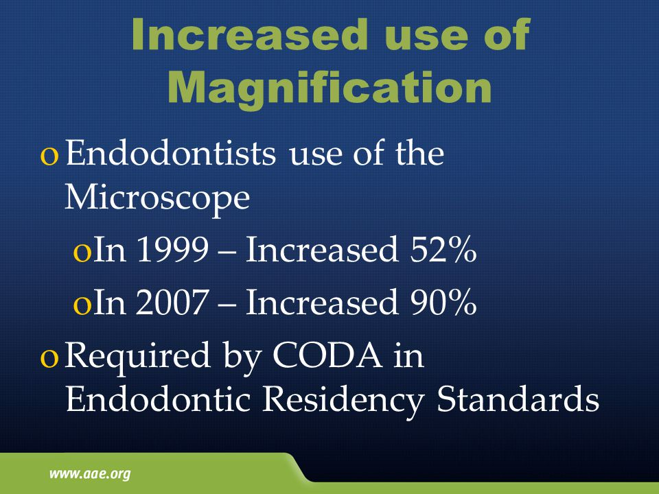 Increased use of Magnification oEndodontists use of the Microscope oIn 1999 – Increased 52% oIn 2007 – Increased 90% oRequired by CODA in Endodontic Residency Standards