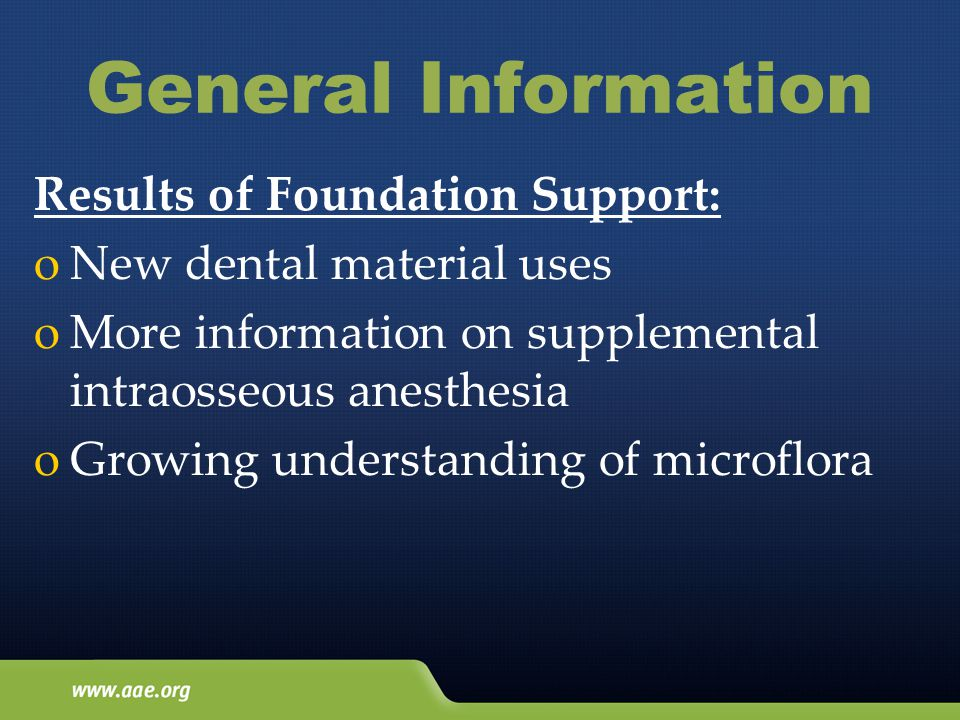 General Information Results of Foundation Support: oNew dental material uses oMore information on supplemental intraosseous anesthesia oGrowing understanding of microflora