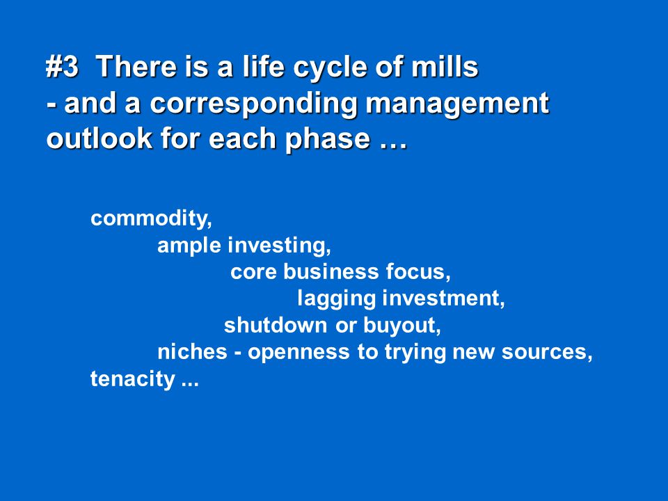 #3 There is a life cycle of mills - and a corresponding management outlook for each phase … commodity, ample investing, core business focus, lagging investment, shutdown or buyout, niches - openness to trying new sources, tenacity...