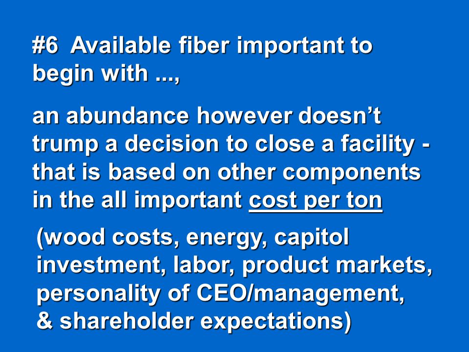 #6 Available fiber important to begin with..., an abundance however doesn't trump a decision to close a facility - that is based on other components in the all important cost per ton (wood costs, energy, capitol investment, labor, product markets, personality of CEO/management, & shareholder expectations)