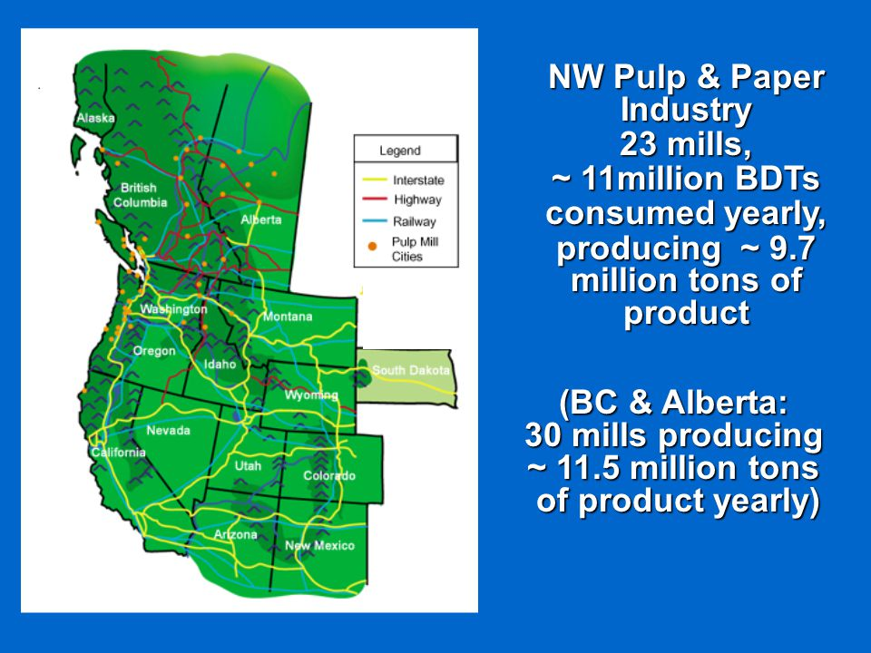 NW Pulp & Paper Industry 23 mills, ~ 11million BDTs consumed yearly, producing ~ 9.7 million tons of product (BC & Alberta: 30 mills producing ~ 11.5 million tons of product yearly)