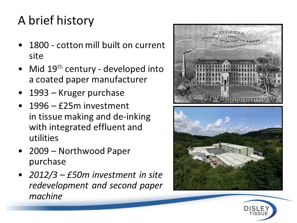 A brief history 1800 - cotton mill built on current site Mid 19 th century - developed into a coated paper manufacturer 1993 – Kruger purchase 1996 – £25m investment in tissue making and de-inking with integrated effluent and utilities 2009 – Northwood Paper purchase 2012/3 – £50m investment in site redevelopment and second paper machine