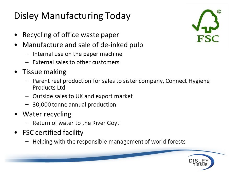 Disley Manufacturing Today Recycling of office waste paper Manufacture and sale of de-inked pulp –Internal use on the paper machine –External sales to other customers Tissue making –Parent reel production for sales to sister company, Connect Hygiene Products Ltd –Outside sales to UK and export market –30,000 tonne annual production Water recycling –Return of water to the River Goyt FSC certified facility –Helping with the responsible management of world forests