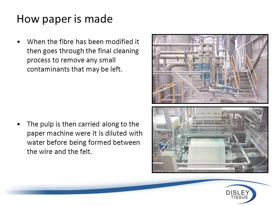 How paper is made When the fibre has been modified it then goes through the final cleaning process to remove any small contaminants that may be left.