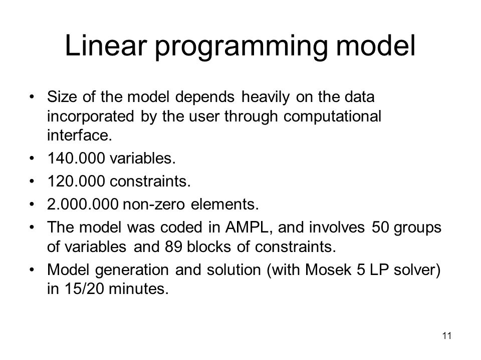 11 Linear programming model Size of the model depends heavily on the data incorporated by the user through computational interface.