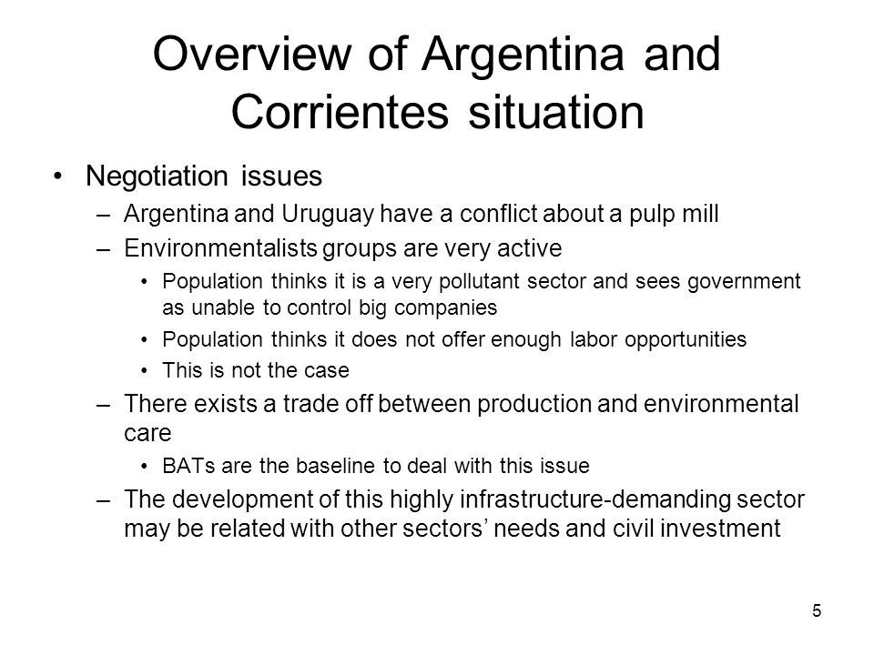 5 Overview of Argentina and Corrientes situation Negotiation issues –Argentina and Uruguay have a conflict about a pulp mill –Environmentalists groups are very active Population thinks it is a very pollutant sector and sees government as unable to control big companies Population thinks it does not offer enough labor opportunities This is not the case –There exists a trade off between production and environmental care BATs are the baseline to deal with this issue –The development of this highly infrastructure-demanding sector may be related with other sectors' needs and civil investment