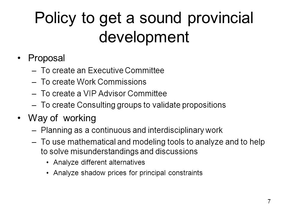 7 Policy to get a sound provincial development Proposal –To create an Executive Committee –To create Work Commissions –To create a VIP Advisor Committee –To create Consulting groups to validate propositions Way of working –Planning as a continuous and interdisciplinary work –To use mathematical and modeling tools to analyze and to help to solve misunderstandings and discussions Analyze different alternatives Analyze shadow prices for principal constraints