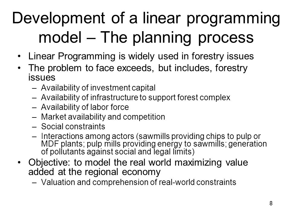 8 Development of a linear programming model – The planning process Linear Programming is widely used in forestry issues The problem to face exceeds, but includes, forestry issues –Availability of investment capital –Availability of infrastructure to support forest complex –Availability of labor force –Market availability and competition –Social constraints –Interactions among actors (sawmills providing chips to pulp or MDF plants; pulp mills providing energy to sawmills; generation of pollutants against social and legal limits) Objective: to model the real world maximizing value added at the regional economy –Valuation and comprehension of real-world constraints