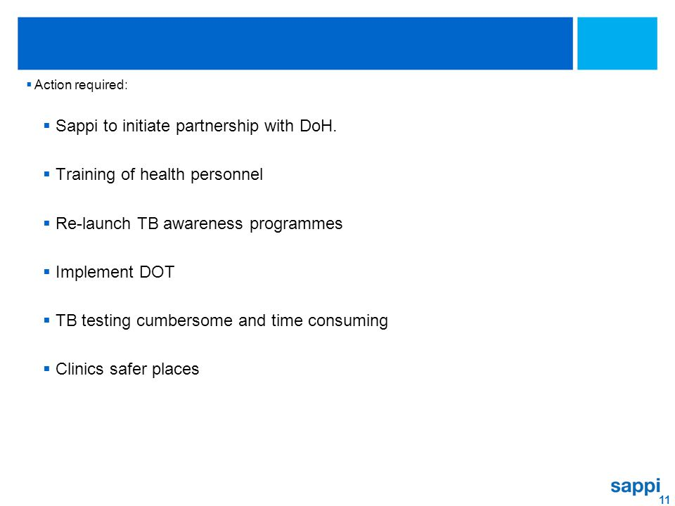 11  Action required:  Sappi to initiate partnership with DoH.  Training of health personnel  Re-launch TB awareness programmes  Implement DOT  T