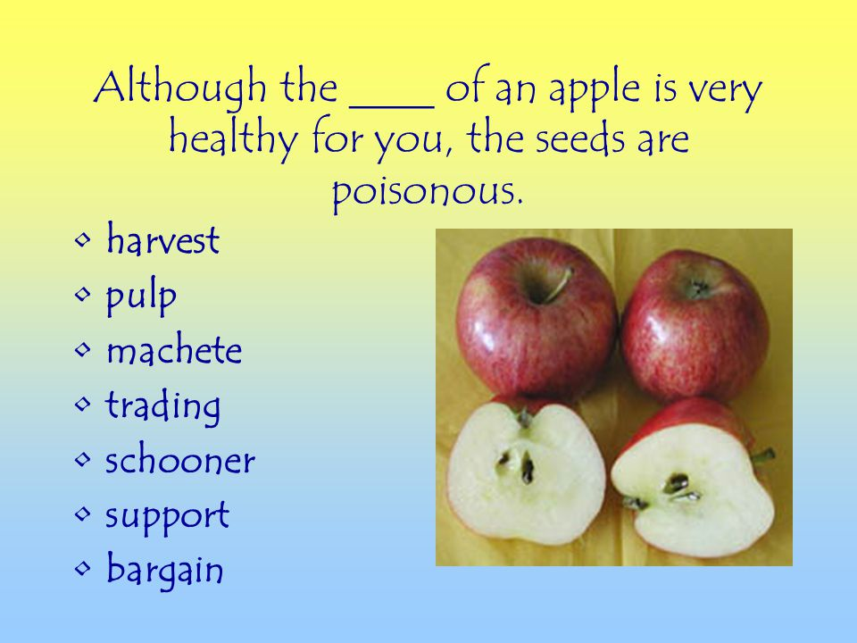harvest pulp machete trading schooner support bargain Although the ____ of an apple is very healthy for you, the seeds are poisonous.