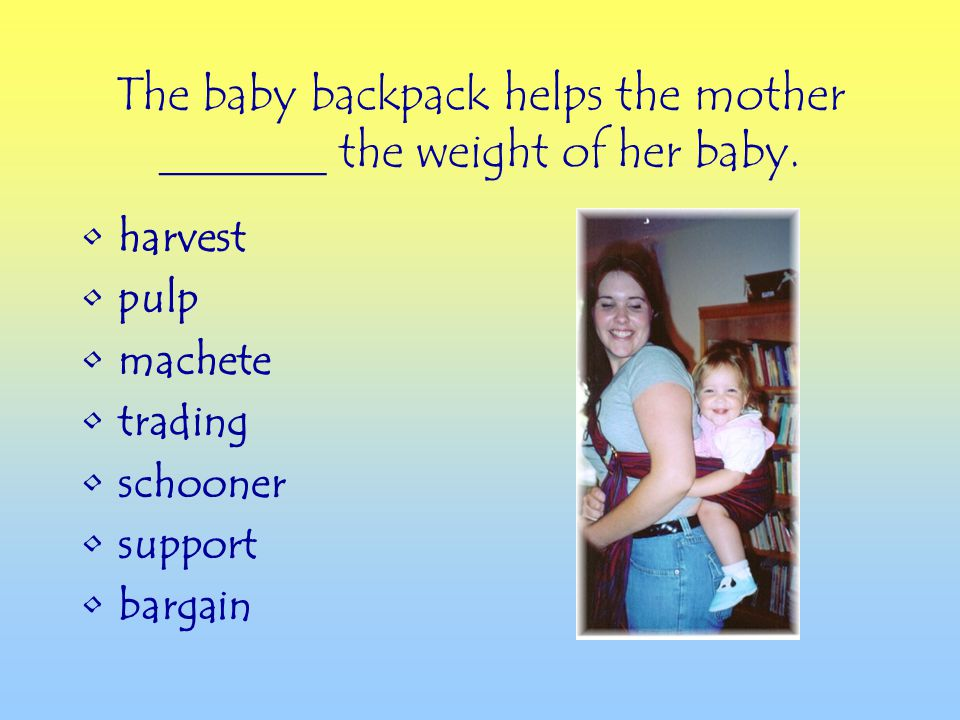 harvest pulp machete trading schooner support bargain The baby backpack helps the mother _______ the weight of her baby.