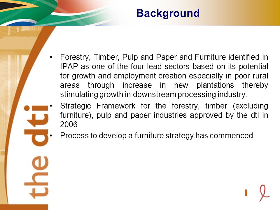 Forestry, Timber, Pulp and Paper and Furniture identified in IPAP as one of the four lead sectors based on its potential for growth and employment creation especially in poor rural areas through increase in new plantations thereby stimulating growth in downstream processing industry.