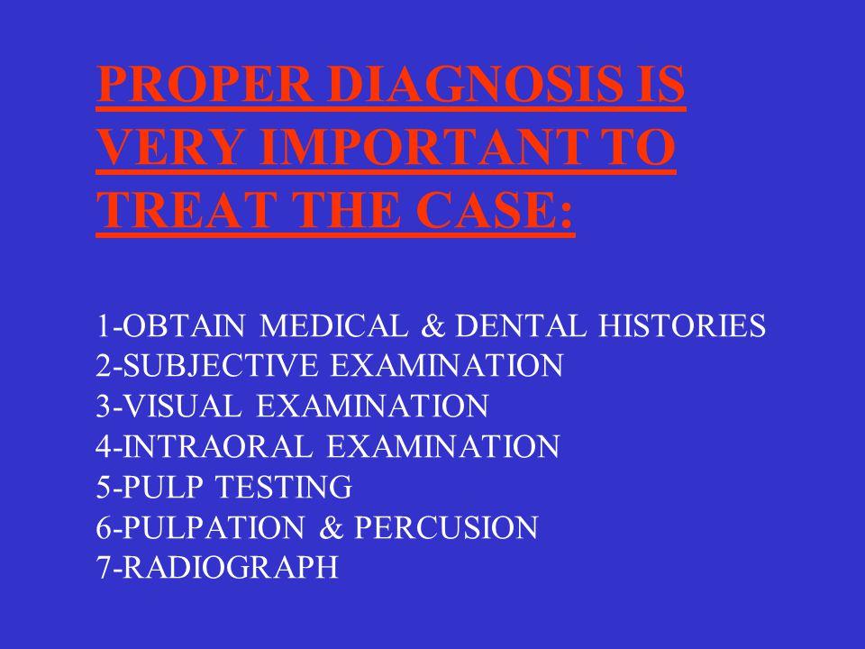 PROPER DIAGNOSIS IS VERY IMPORTANT TO TREAT THE CASE: 1-OBTAIN MEDICAL & DENTAL HISTORIES 2-SUBJECTIVE EXAMINATION 3-VISUAL EXAMINATION 4-INTRAORAL EXAMINATION 5-PULP TESTING 6-PULPATION & PERCUSION 7-RADIOGRAPH