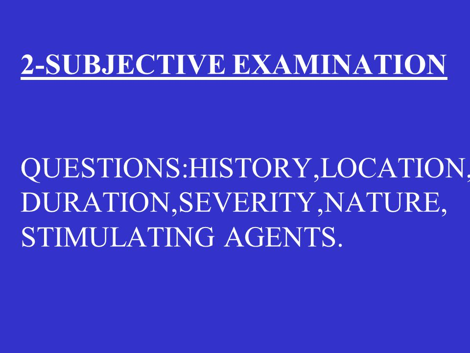 2-SUBJECTIVE EXAMINATION QUESTIONS:HISTORY,LOCATION, DURATION,SEVERITY,NATURE, STIMULATING AGENTS.