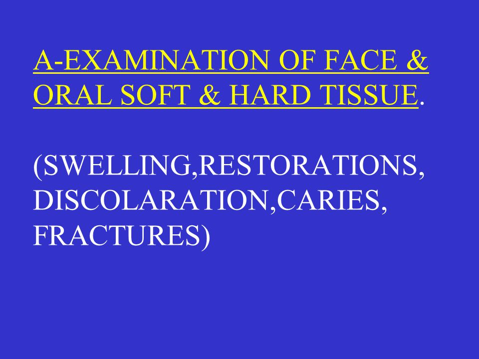 A-EXAMINATION OF FACE & ORAL SOFT & HARD TISSUE. (SWELLING,RESTORATIONS, DISCOLARATION,CARIES, FRACTURES)