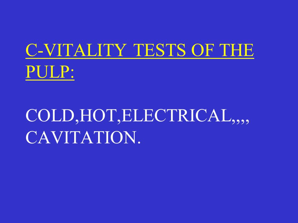C-VITALITY TESTS OF THE PULP: COLD,HOT,ELECTRICAL,,,, CAVITATION.