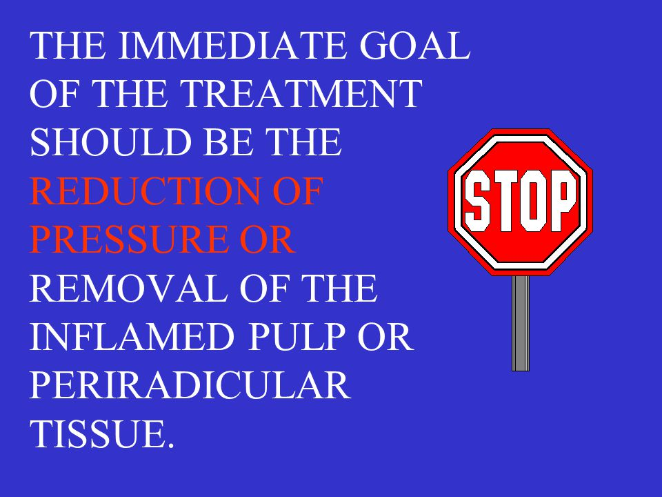 THE IMMEDIATE GOAL OF THE TREATMENT SHOULD BE THE REDUCTION OF PRESSURE OR REMOVAL OF THE INFLAMED PULP OR PERIRADICULAR TISSUE.
