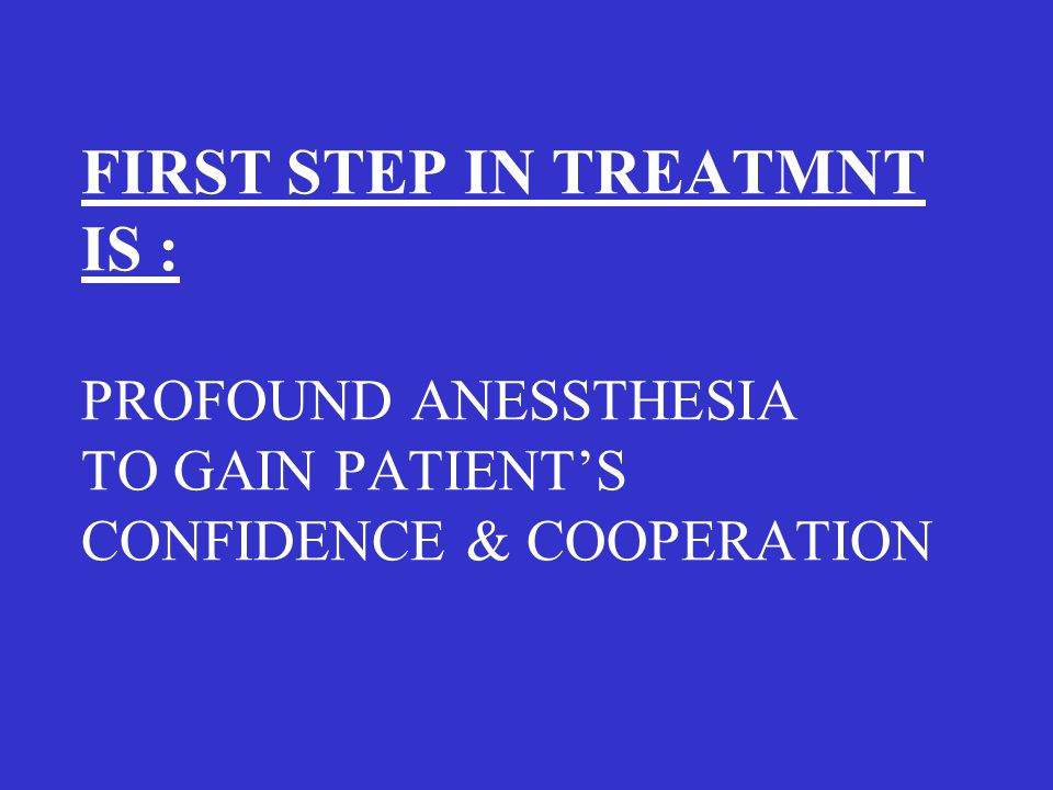 FIRST STEP IN TREATMNT IS : PROFOUND ANESSTHESIA TO GAIN PATIENT'S CONFIDENCE & COOPERATION