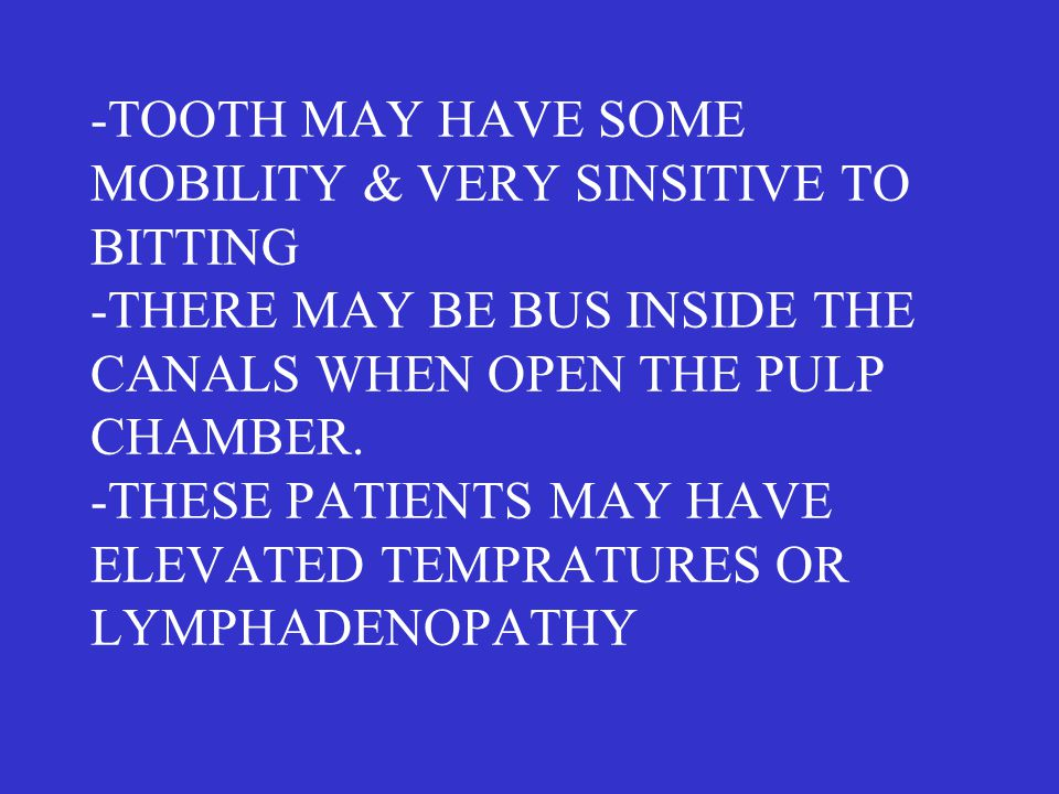 -TOOTH MAY HAVE SOME MOBILITY & VERY SINSITIVE TO BITTING -THERE MAY BE BUS INSIDE THE CANALS WHEN OPEN THE PULP CHAMBER. -THESE PATIENTS MAY HAVE ELE