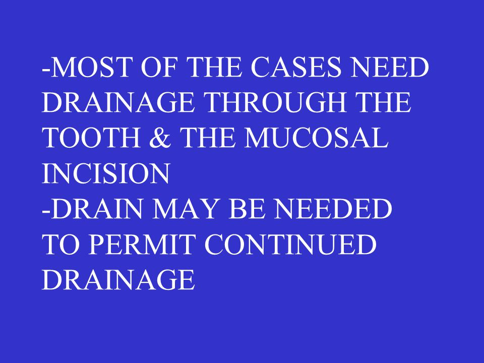 -MOST OF THE CASES NEED DRAINAGE THROUGH THE TOOTH & THE MUCOSAL INCISION -DRAIN MAY BE NEEDED TO PERMIT CONTINUED DRAINAGE