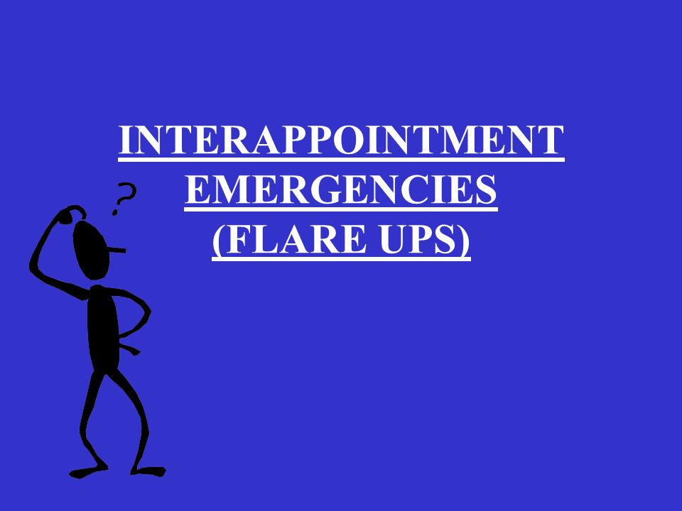INTERAPPOINTMENT EMERGENCIES (FLARE UPS)