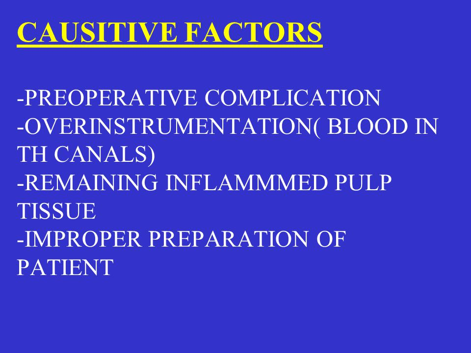 CAUSITIVE FACTORS -PREOPERATIVE COMPLICATION -OVERINSTRUMENTATION( BLOOD IN TH CANALS) -REMAINING INFLAMMMED PULP TISSUE -IMPROPER PREPARATION OF PATI