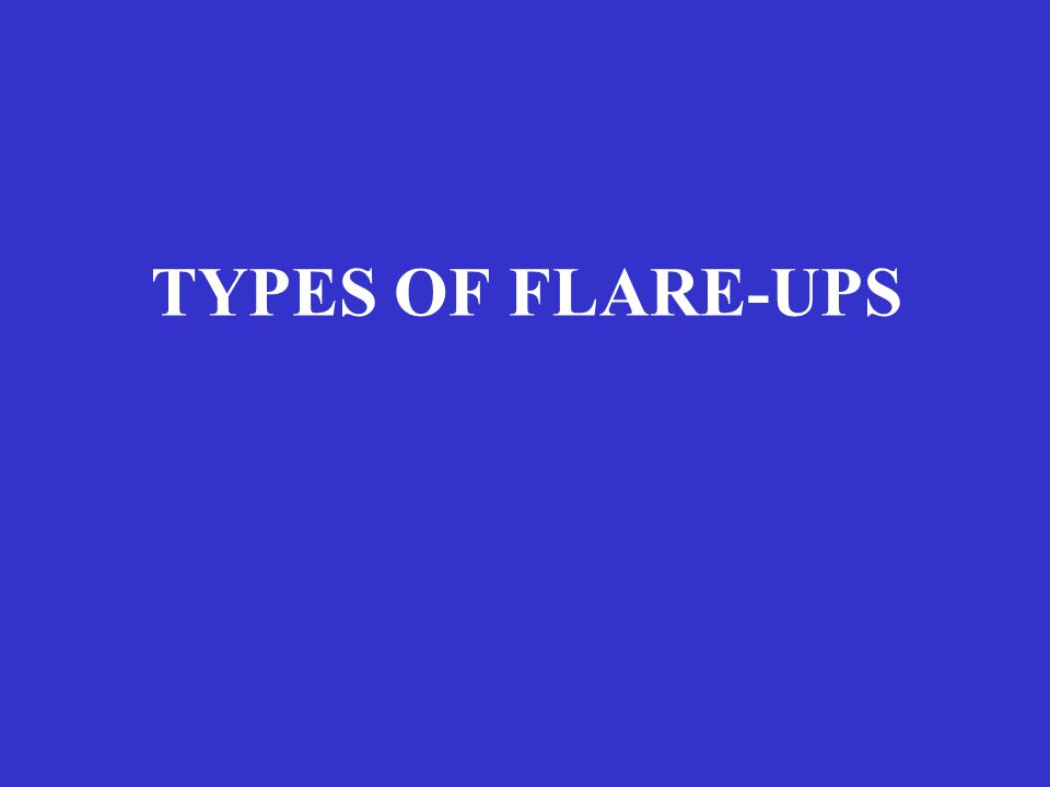 TYPES OF FLARE-UPS