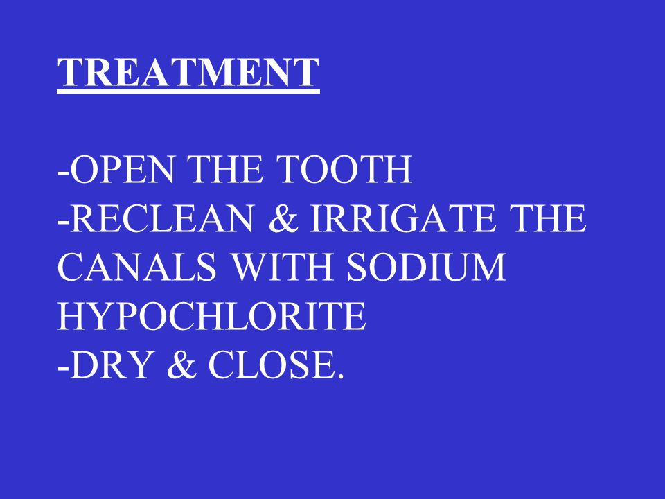 TREATMENT -OPEN THE TOOTH -RECLEAN & IRRIGATE THE CANALS WITH SODIUM HYPOCHLORITE -DRY & CLOSE.