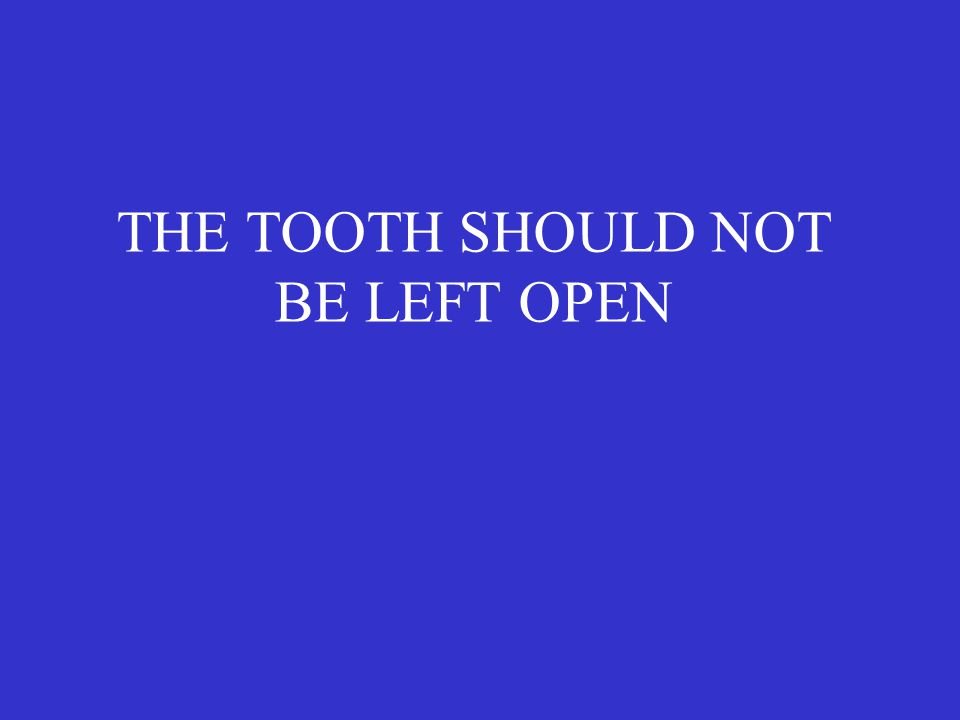 THE TOOTH SHOULD NOT BE LEFT OPEN