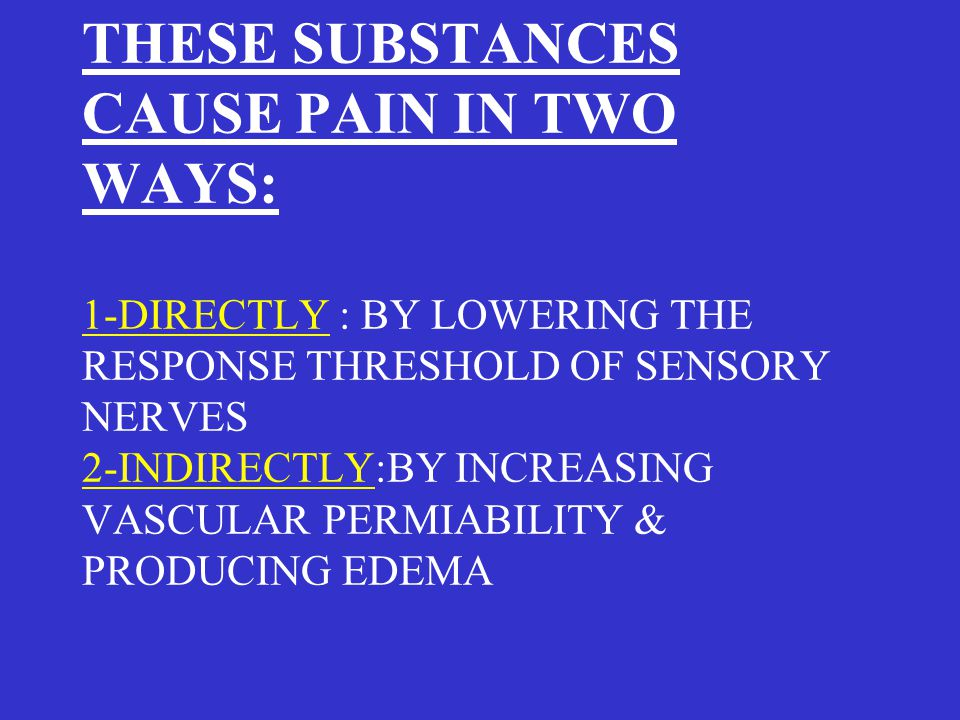 THESE SUBSTANCES CAUSE PAIN IN TWO WAYS: 1-DIRECTLY : BY LOWERING THE RESPONSE THRESHOLD OF SENSORY NERVES 2-INDIRECTLY:BY INCREASING VASCULAR PERMIABILITY & PRODUCING EDEMA