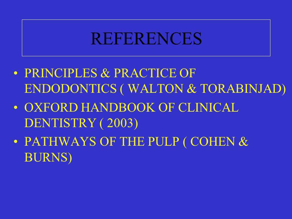 REFERENCES PRINCIPLES & PRACTICE OF ENDODONTICS ( WALTON & TORABINJAD) OXFORD HANDBOOK OF CLINICAL DENTISTRY ( 2003) PATHWAYS OF THE PULP ( COHEN & BURNS)